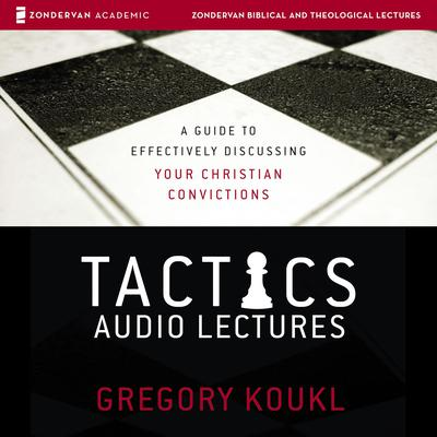 Tactics: Audio Lectures: A Guide to Effectively Discussing Your Christian Convictions Audiobook, by Gregory Koukl