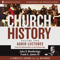 Church History, Volume Two: Audio Lectures: From Pre-Reformation to the Present Day Audiobook, by John  D. Woodbridge, Frank A. James
