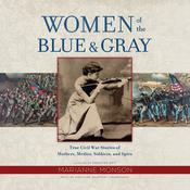 Women of the Blue & Gray: True Civil War Stories of Mothers, Medics, Soldiers, and Spies Audiobook, by Marianne Monson