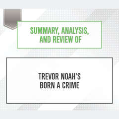 Summary, Analysis, and Review of Trevor Noahs Born a Crime Audiobook, by Start Publishing Notes