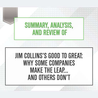 Summary, Analysis, and Review of Jim Collinss Good to Great: Why Some Companies Make the Leap...and Others Dont Audiobook, by Start Publishing Notes