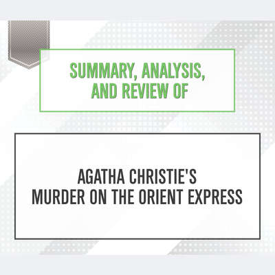 Summary, Analysis, and Review of Agatha Christies Murder on the Orient Express Audiobook, by Start Publishing Notes