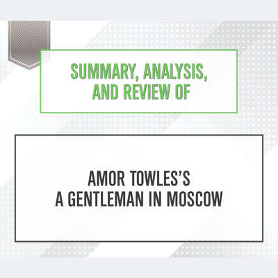 Summary, Analysis, and Review of Amor Towless A Gentleman in Moscow Audiobook, by Start Publishing Notes