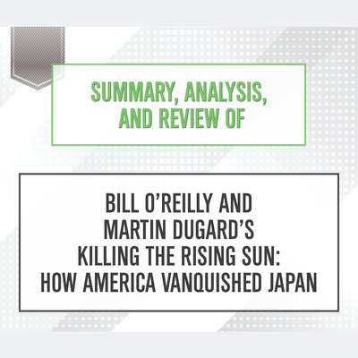Summary, Analysis, and Review of Bill OReilly and Martin Dugards Killing the Rising Sun: How America Vanquished Japan Audiobook, by Start Publishing Notes