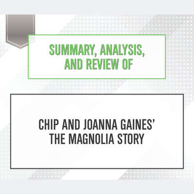 Summary, Analysis, and Review of Chip and Joanna Gaines The Magnolia Story Audiobook, by Start Publishing Notes