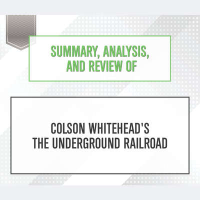 Summary, Analysis, and Review of Colson Whiteheads The Underground Railroad Audiobook, by Start Publishing Notes