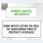 Summary, Analysis, and Review of Danny Meyers Setting the Table: The Transforming Power of Hospitality in Business Audiobook, by Start Publishing Notes