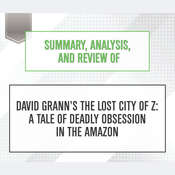 Summary, Analysis, and Review of David Granns The Lost City of Z: A Tale of Deadly Obsession in the Amazon Audiobook, by Start Publishing Notes