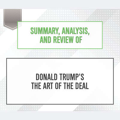 Summary, Analysis, and Review of Donald Trumps The Art of the Deal Audiobook, by Start Publishing Notes