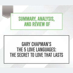 Summary, Analysis, and Review of Gary Chapmans The 5 Love Languages: The Secret to Love that Lasts Audiobook, by Start Publishing Notes