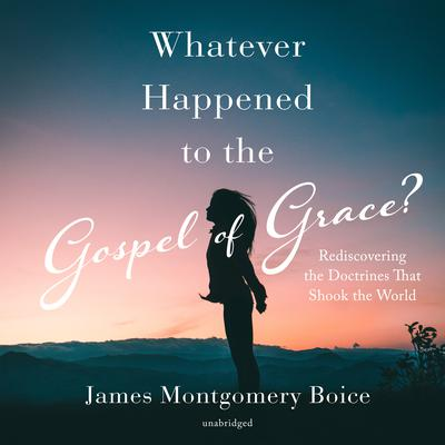 Whatever Happened to the Gospel of Grace?: Rediscovering the Doctrines That Shook the World Audiobook, by James Montgomery Boice
