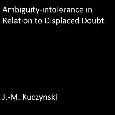 Ambiguity-intolerance in Relation to Displaced Doubt Audiobook, by J.-M. Kuczynski