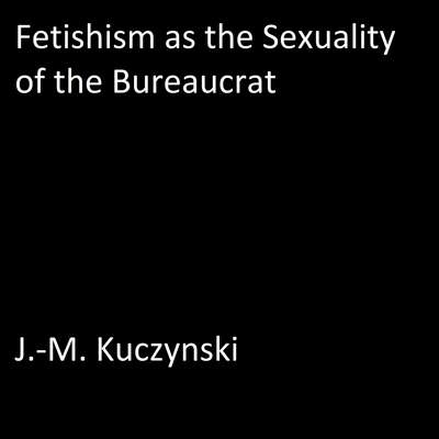 Fetishism as the Sexuality of the Bureaucrat  Audiobook, by J.-M. Kuczynski
