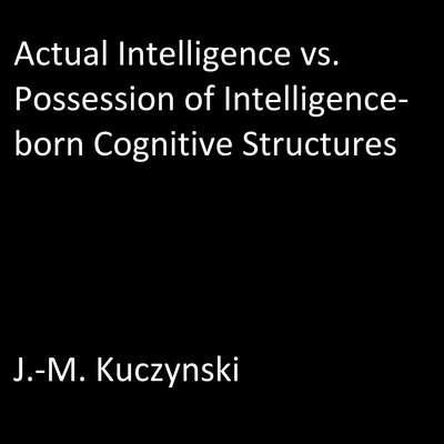 Actual Intelligence vs. Possession of Intelligence-born Cognitive Structures Audiobook, by J.-M. Kuczynski
