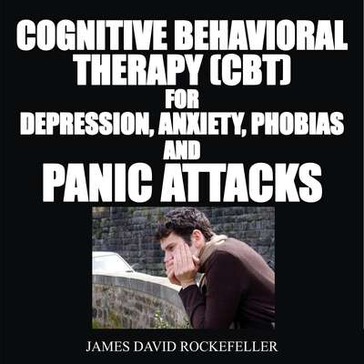 Cognitive Behavioral Therapy (CBT) For Depression, Anxiety, Phobias, and Panic Attacks Audiobook, by James David Rockefeller