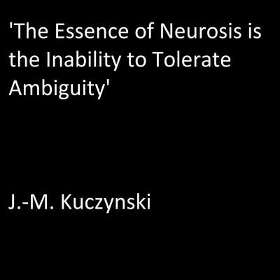 'The Essence of Neurosis is the Inability to Tolerate Ambiguity' Audiobook, by J.-M. Kuczynski