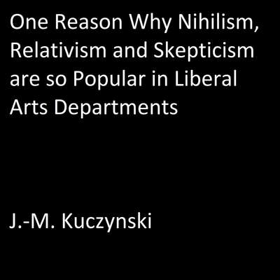 One Reason Why Nihilism, Relativism, and Skepticism are so Popular in Liberal Arts Departments Audiobook, by J.-M. Kuczynski