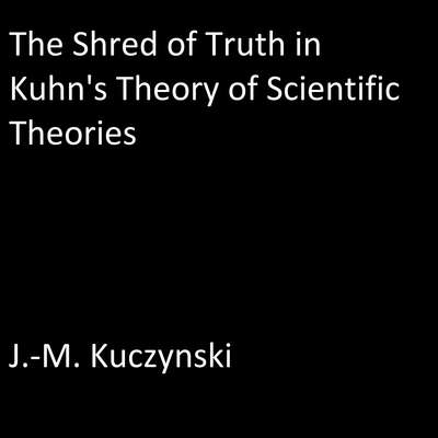 The Shred of Truth of Kuhn's Theory of Scientific Theories Audiobook, by J.-M. Kuczynski