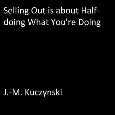Selling Out is About Half-doing What You're Doing Audiobook, by J.-M. Kuczynski