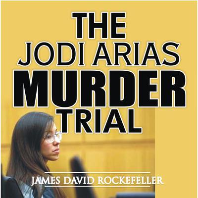 The Jodi Arias Murder Trial Audiobook, by J.D. Rockefeller