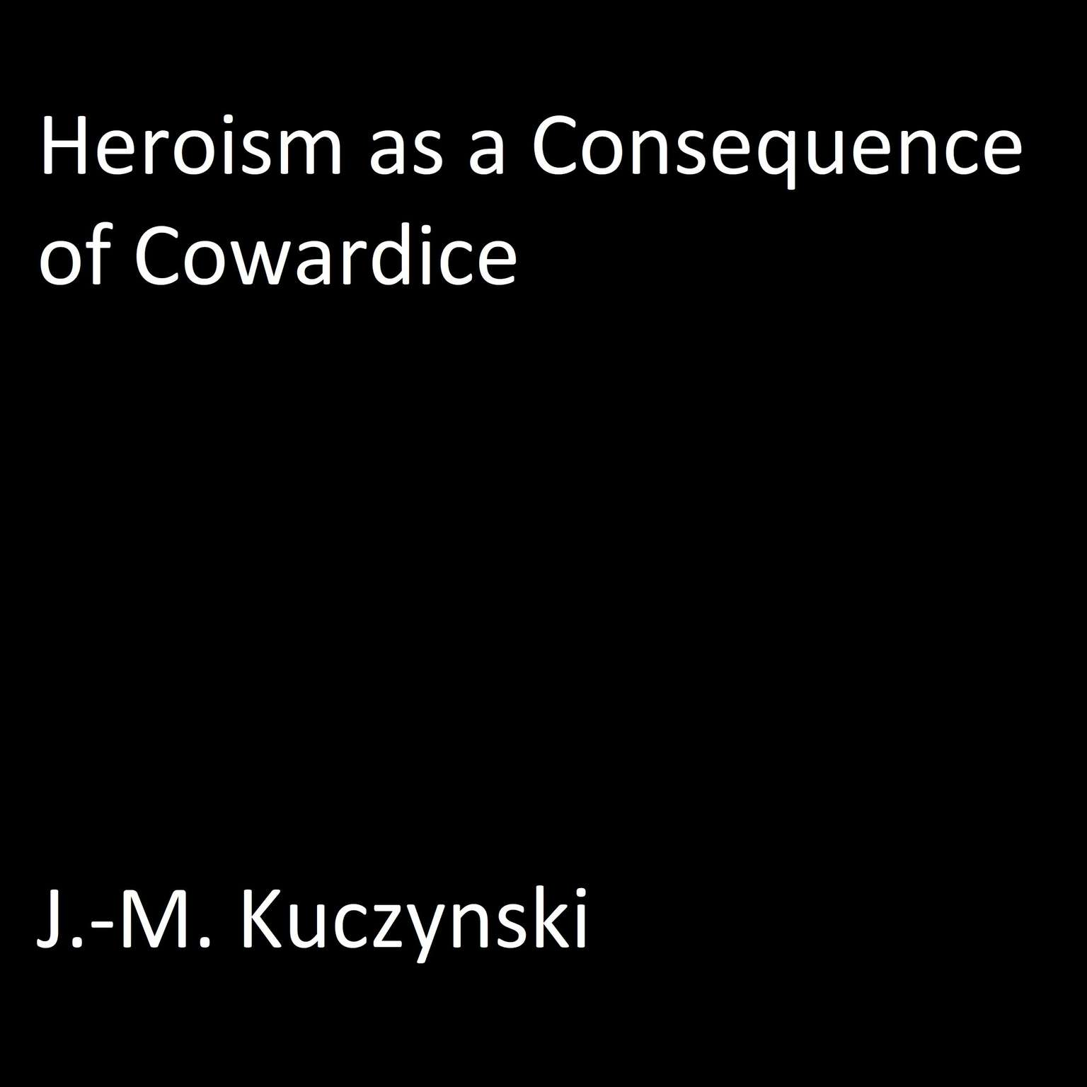 Heroism as a Consequence of Cowardice  Audiobook, by J. M. Kuczynski