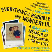 Everything is Horrible and Wonderful: A Tragicomic Memoir of Genius, Heroin, Love and Loss Audiobook, by Stephanie Wittels Wachs|