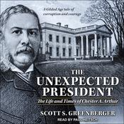 The Unexpected President: The Life and Times of Chester A. Arthur Audiobook, by Scott S. Greenberger