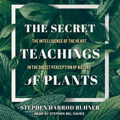 The Secret Teachings of Plants: The Intelligence of the Heart in the Direct Perception of Nature Audiobook, by Stephen Harrod Buhner