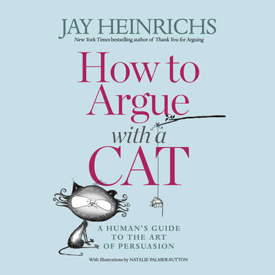 How to Argue with a Cat: A Humans Guide to the Art of Persuasion Audiobook, by Jay Heinrichs