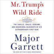 Mr. Trump's Wild Ride: The Thrills, Chills, Screams, and Occasional Blackouts of an Extraordinary Presidency Audiobook, by Major Garrett|
