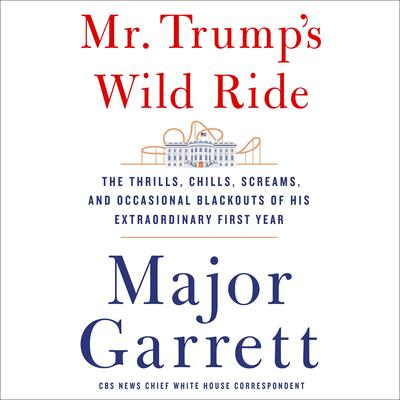 Mr. Trump's Wild Ride: The Thrills, Chills, Screams, and Occasional Blackouts of an Extraordinary Presidency Audiobook, by Major Garrett
