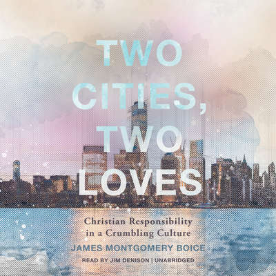 Two Cities, Two Loves: Christian Responsibility in a Crumbling Culture Audiobook, by James Montgomery Boice
