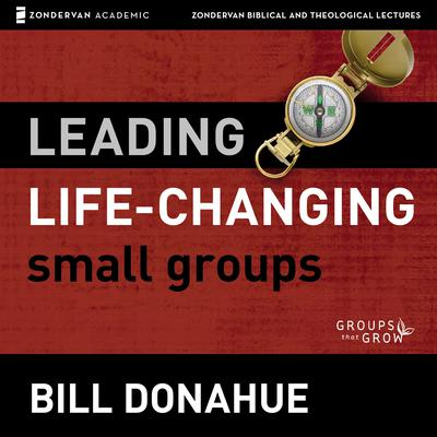 Leading Life-Changing Small Groups: Audio Lectures: 8 Sessions for Growing a Small-Group Ministry Audiobook, by Bill Donahue