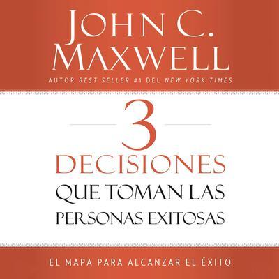 3 Decisiones que toman las personas exitosas: El mapa para alcanzar el éxito Audiobook, by John C. Maxwell