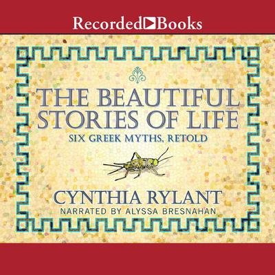 The Beautiful Stories of Life: Six Greeks Myths, Retold Audiobook, by Cynthia Rylant