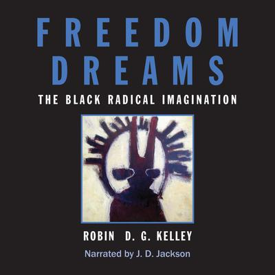 Freedom Dreams: The Black Radical Imagination Audiobook, by Robin DG Kelley