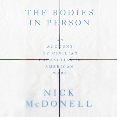 The Bodies in Person: An Account of Civilian Casualties in American Wars Audiobook, by Nick McDonell