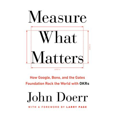 Measure What Matters: How Google, Bono, and the Gates Foundation Rock the World with OKRs Audiobook, by John Doerr