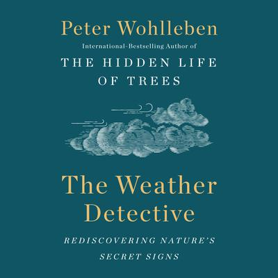 The Weather Detective: Rediscovering Natures Secret Signs Audiobook, by Peter Wohlleben