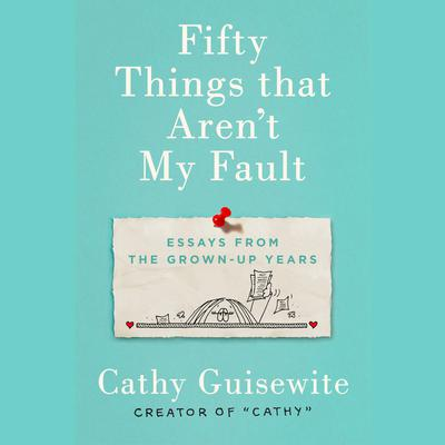 Fifty Things That Arent My Fault: Essays from the Grown-up Years Audiobook, by Cathy Guisewite