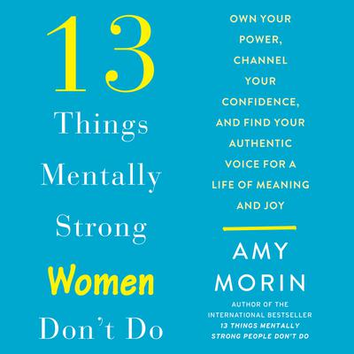 13 Things Mentally Strong Women Dont Do: Own Your Power, Channel Your Confidence, and Find Your Authentic Voice For a Life of Meaning and Joy Audiobook, by Amy Morin