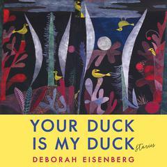 Your Duck Is My Duck: Stories Audiobook, by Deborah Eisenberg