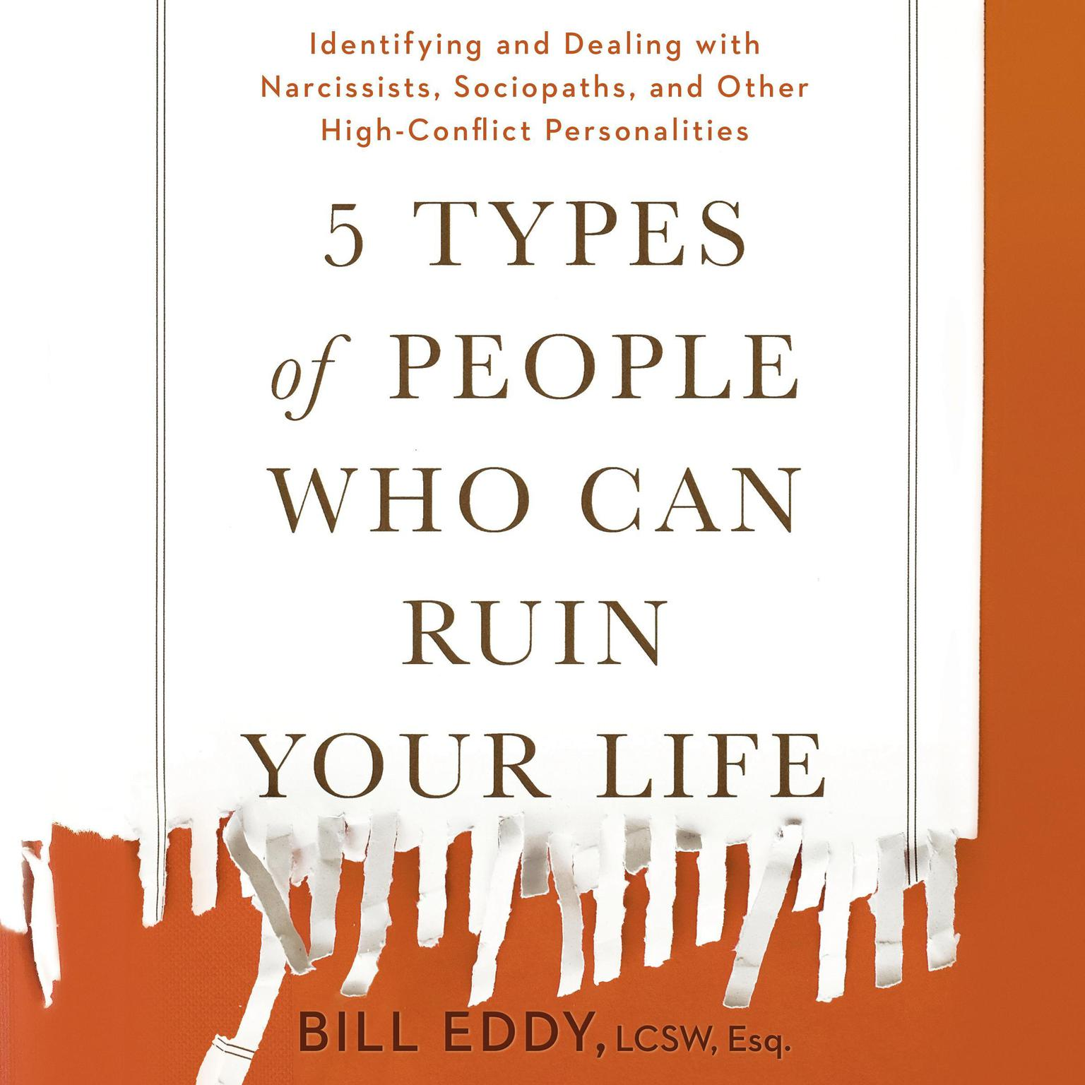 5 Types of People Who Can Ruin Your Life: Identifying and Dealing with Narcissists, Sociopaths, and Other High-Conflict Personalities Audiobook, by Bill Eddy