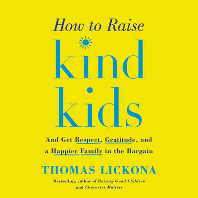 How to Raise Kind Kids: And Get Respect, Gratitude, and a Happier Family in the Bargain Audiobook, by Thomas Lickona