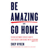 Be Amazing or Go Home: Seven Customer Service Habits That Create Confidence with Everyone Audiobook, by Shep Hyken