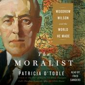 The Moralist: Woodrow Wilson and the World He Made Audiobook, by Patricia O'Toole