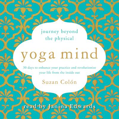 Yoga Mind: Journey Beyond the Physical, 30 Days to Enhance your Practice and Revolutionize Your Life From the Inside Out Audiobook, by Suzan Colón