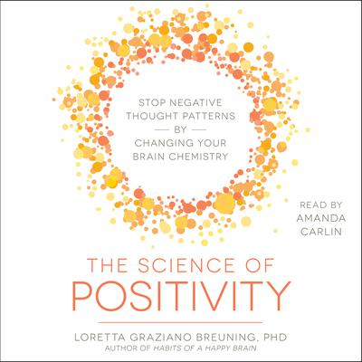 The Science of Positivity: Stop Negative Thought Patterns by Changing Your Brain Chemistry Audiobook, by Loretta Graziano Breuning
