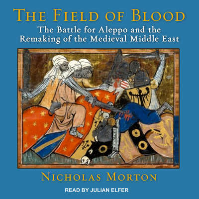 The Field of Blood: The Battle for Aleppo and the Remaking of the Medieval Middle East Audiobook, by Nicholas Morton