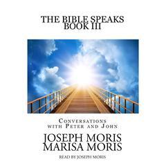 The Bible Speaks, Book III: Conversations with Peter and John Audiobook, by Joseph P. Moris, Marisa P. Moris